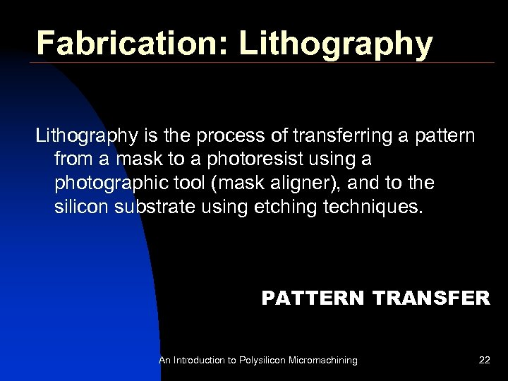 Fabrication: Lithography is the process of transferring a pattern from a mask to a