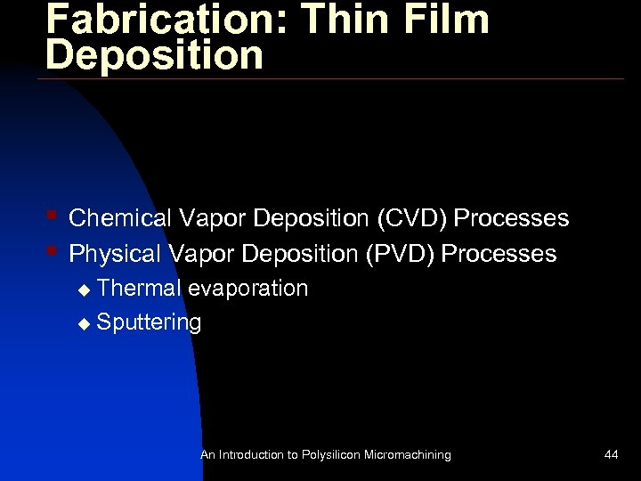 Fabrication: Thin Film Deposition § § Chemical Vapor Deposition (CVD) Processes Physical Vapor Deposition