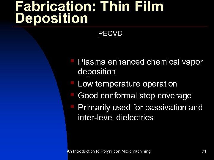 Fabrication: Thin Film Deposition PECVD § § Plasma enhanced chemical vapor deposition Low temperature