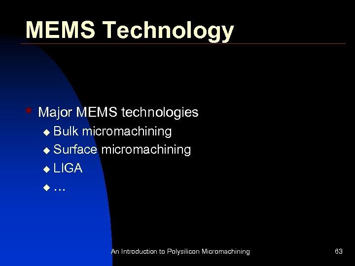 MEMS Technology § Major MEMS technologies Bulk micromachining u Surface micromachining u LIGA u…