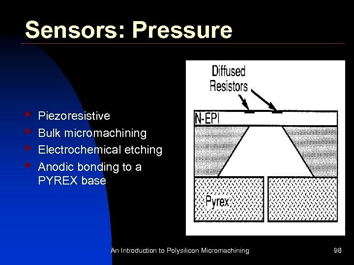 Sensors: Pressure § § Piezoresistive Bulk micromachining Electrochemical etching Anodic bonding to a PYREX