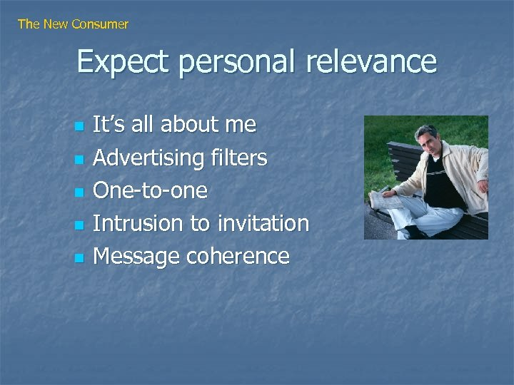 The New Consumer Expect personal relevance n n n It's all about me Advertising