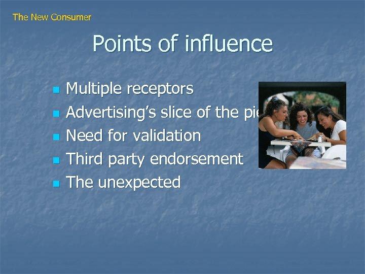 The New Consumer Points of influence n n n Multiple receptors Advertising's slice of