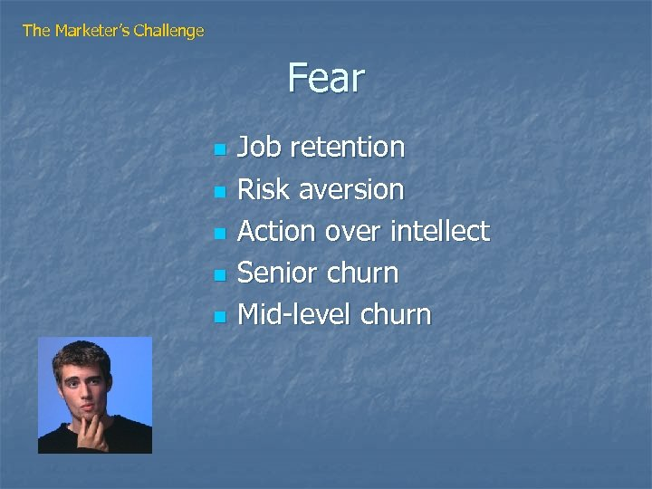 The Marketer's Challenge Fear n n n Job retention Risk aversion Action over intellect