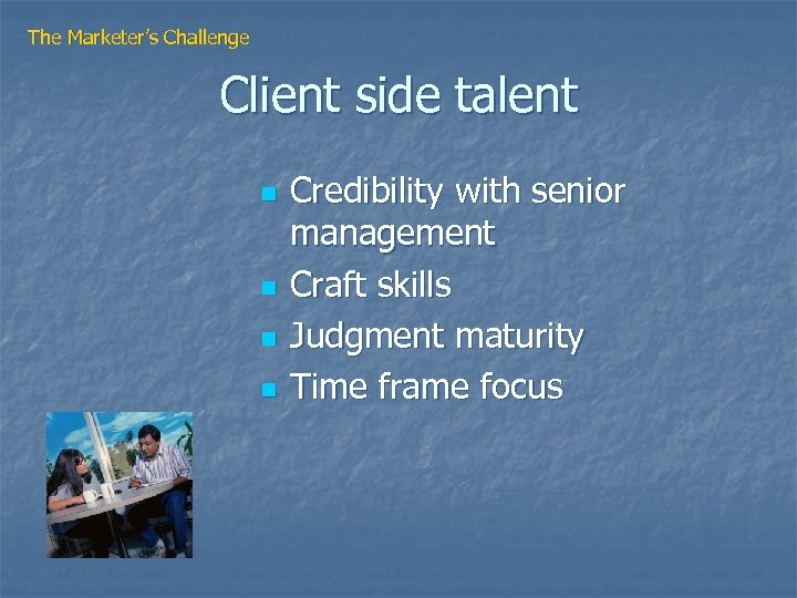 The Marketer's Challenge Client side talent n n Credibility with senior management Craft skills