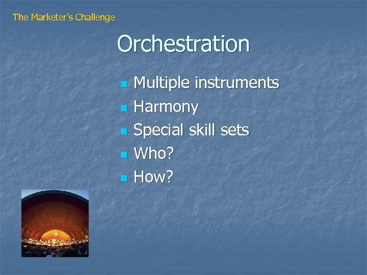 The Marketer's Challenge Orchestration n n Multiple instruments Harmony Special skill sets Who? How?