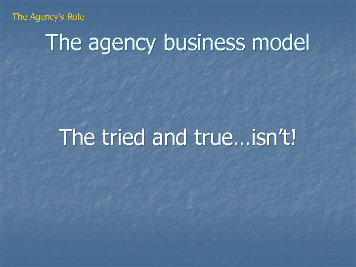 The Agency's Role The agency business model The tried and true…isn't!