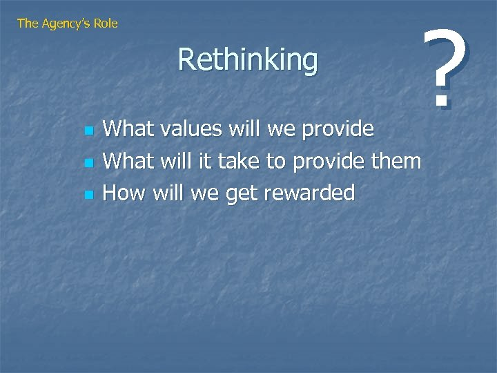 The Agency's Role Rethinking n n n ? What values will we provide What