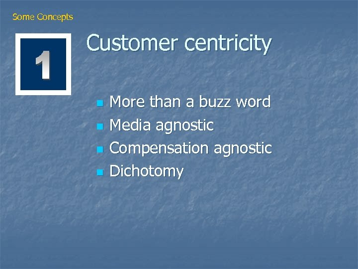 Some Concepts Customer centricity n n More than a buzz word Media agnostic Compensation