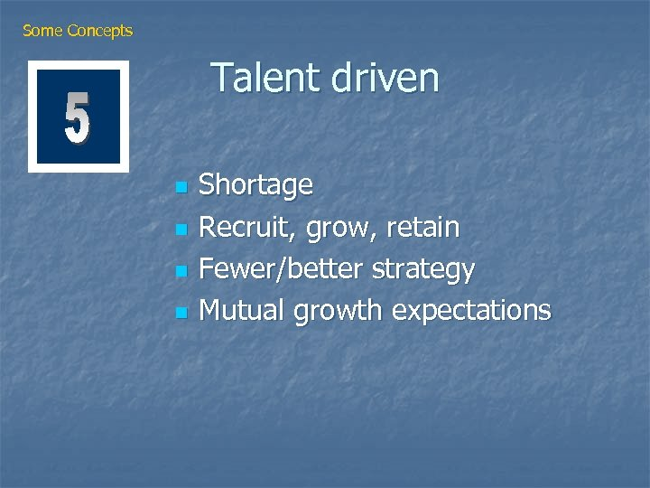 Some Concepts Talent driven n n Shortage Recruit, grow, retain Fewer/better strategy Mutual growth