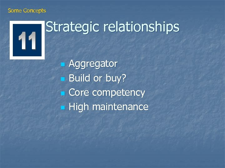 Some Concepts Strategic relationships n n Aggregator Build or buy? Core competency High maintenance