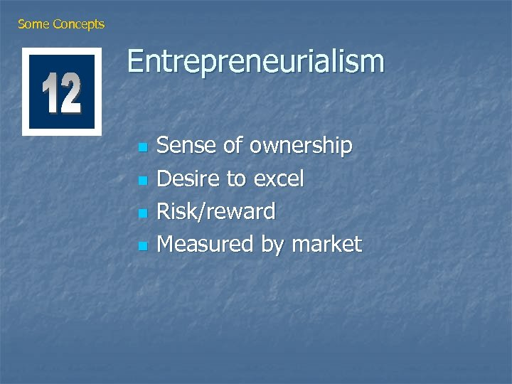 Some Concepts Entrepreneurialism n n Sense of ownership Desire to excel Risk/reward Measured by