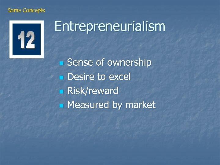 Some Concepts Entrepreneurialism n n Sense of ownership Desire to excel Risk/reward Measured by