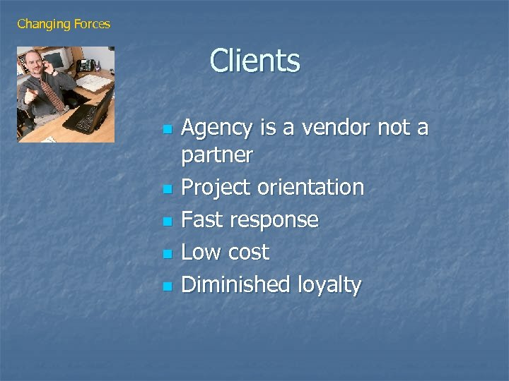 Changing Forces Clients n n n Agency is a vendor not a partner Project