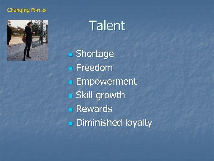 Changing Forces Talent n n n Shortage Freedom Empowerment Skill growth Rewards Diminished loyalty