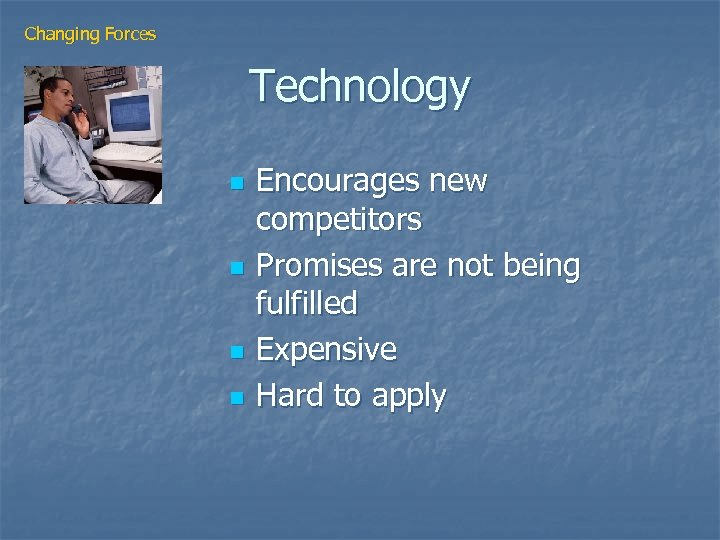 Changing Forces Technology n n Encourages new competitors Promises are not being fulfilled Expensive