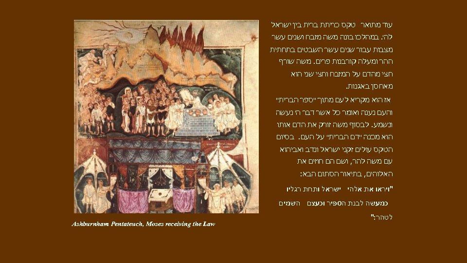 עוד מתואר טקס כריתת ברית בין ישראל לה'. במהלכו בונה משה מזבח ושנים