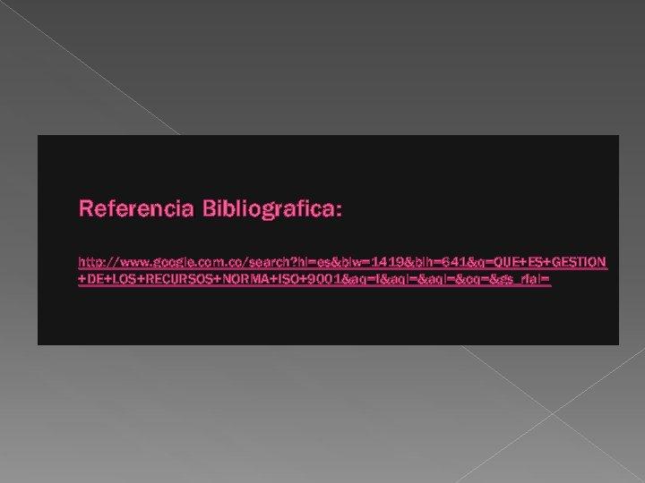 Referencia Bibliografica: http: //www. google. com. co/search? hl=es&biw=1419&bih=641&q=QUE+ES+GESTION +DE+LOS+RECURSOS+NORMA+ISO+9001&aq=f&aqi=&aql=&oq=&gs_rfai=