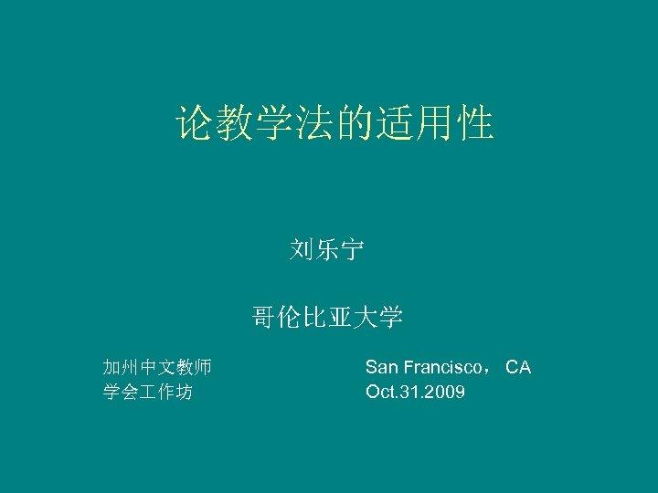 论教学法的适用性 刘乐宁 哥伦比亚大学 加州中文教师 学会 作坊 San Francisco, CA Oct. 31. 2009