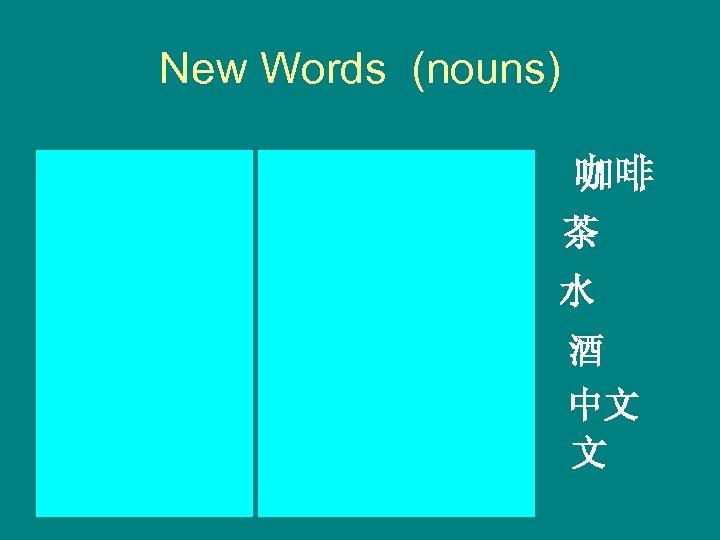 New Words (nouns) kāfēi coffee chá tea 茶 shuǐ water 水 jiǔ zhōngwén wine