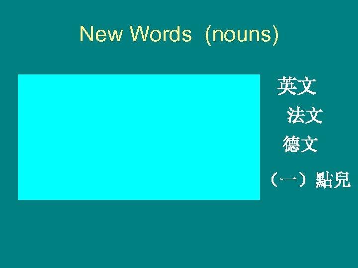 New Words (nouns) Yīngwén English language Fǎwén French language Déwén German language (yì)diǎnr a