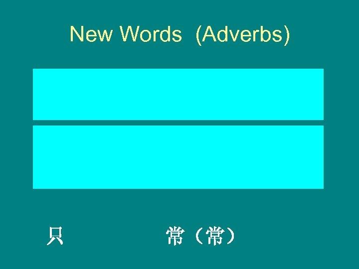 New Words (Adverbs) Zhǐ cháng(cháng) Only Often 只 常(常)