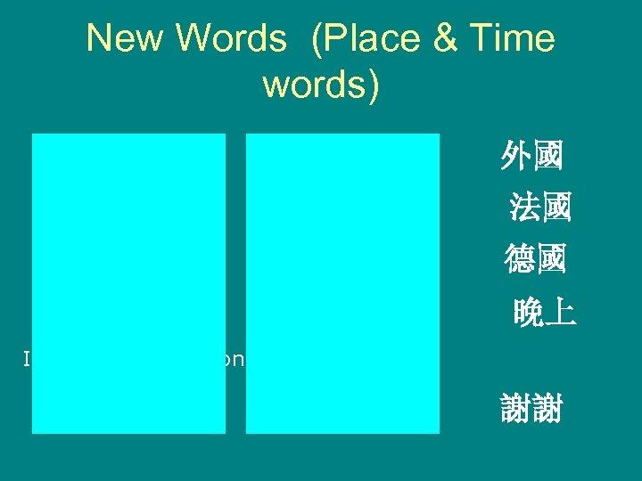 New Words (Place & Time words) wàiguó abroad 外國 Fǎguó France 法國 Déguó Germany