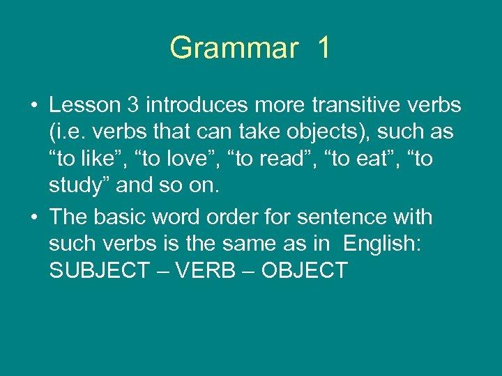 Grammar 1 • Lesson 3 introduces more transitive verbs (i. e. verbs that can
