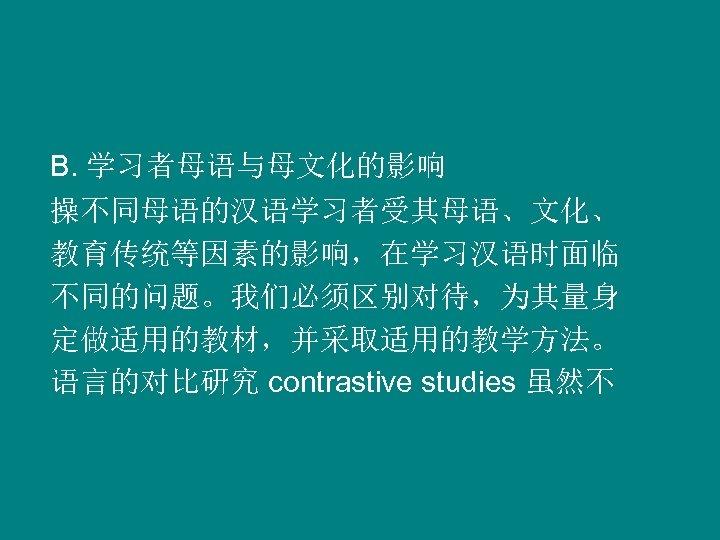 B. 学习者母语与母文化的影响 操不同母语的汉语学习者受其母语、文化、 教育传统等因素的影响,在学习汉语时面临 不同的问题。我们必须区别对待,为其量身 定做适用的教材,并采取适用的教学方法。 语言的对比研究 contrastive studies 虽然不