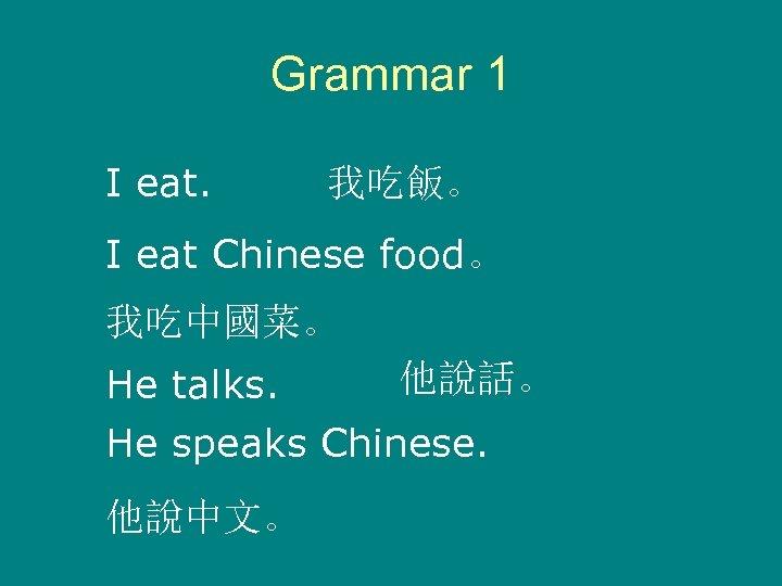 Grammar 1 I eat. 我吃飯。 I eat Chinese food。 我吃中國菜。 他說話。 He talks. He