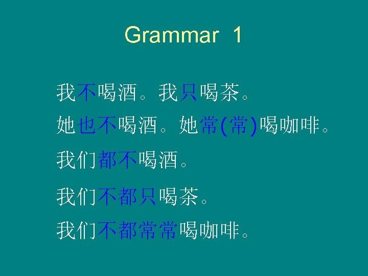 Grammar 1 我不喝酒。我只喝茶。 她也不喝酒。她常(常)喝咖啡。 我们都不喝酒。 我们不都只喝茶。 我们不都常常喝咖啡。
