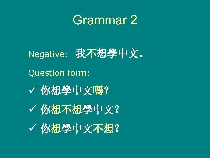 Grammar 2 Negative: 我不想學中文。 Question form: ü 你想學中文嗎? ü 你想不想學中文? ü 你想學中文不想?