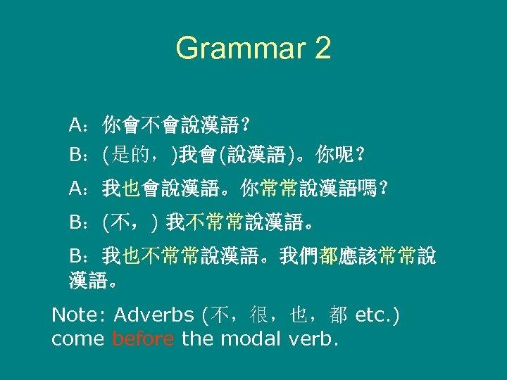 Grammar 2 A:你會不會說漢語? B:(是的,)我會(說漢語)。你呢? A:我也會說漢語。你常常說漢語嗎? B:(不,) 我不常常說漢語。 B:我也不常常說漢語。我們都應該常常說 漢語。 Note: Adverbs (不,很,也,都 etc. )