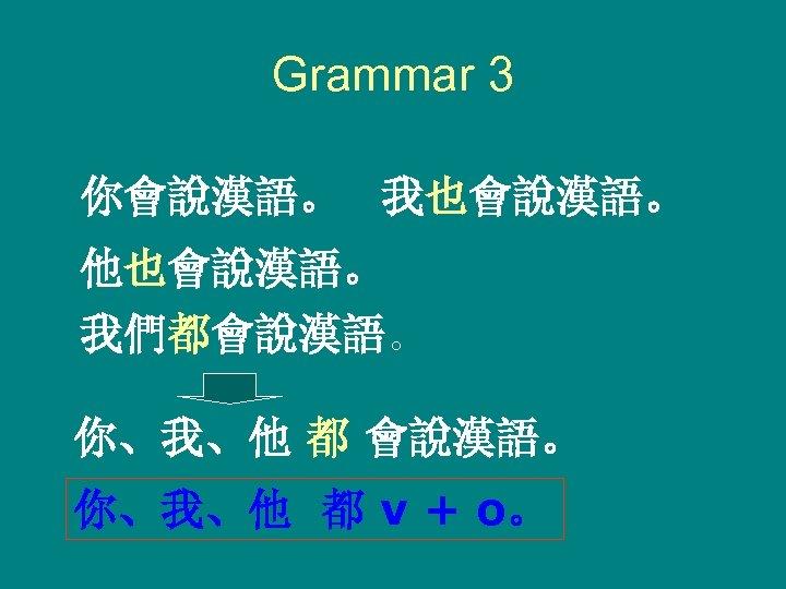 Grammar 3 你會說漢語。 我也會說漢語。 他也會說漢語。 我們都會說漢語。 你、我、他 都 v + o。