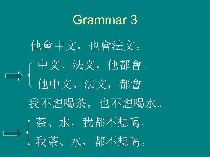 Grammar 3 他會中文,也會法文。 中文、法文,他都會。 他中文、法文,都會。 我不想喝茶,也不想喝水。 茶、水,我都不想喝。 我茶、水,都不想喝。