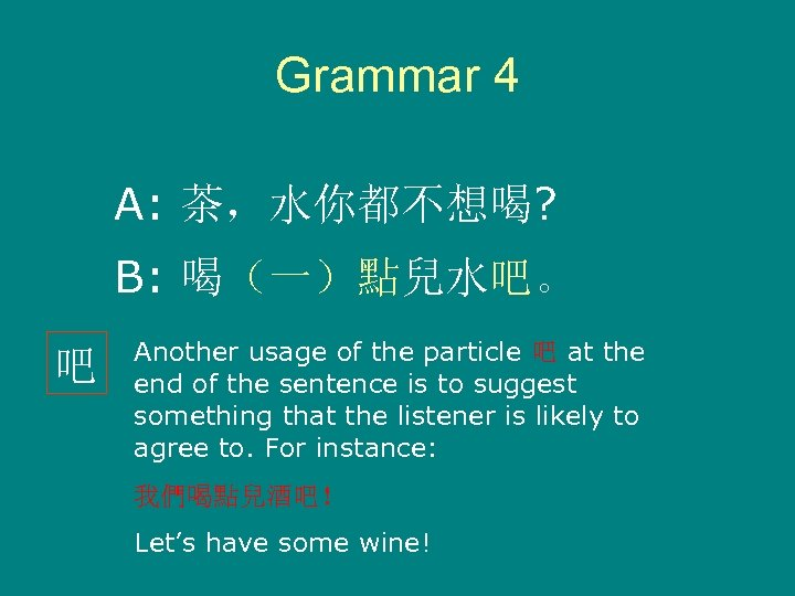 Grammar 4 A: 茶,水你都不想喝? B: 喝(一)點兒水吧。 吧 Another usage of the particle 吧 at