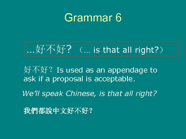Grammar 6 …好不好? (… is that all right? ) 好不好?Is used as an appendage