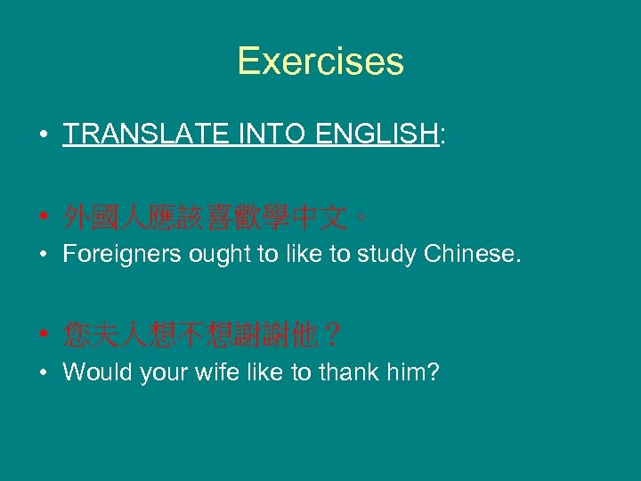 Exercises • TRANSLATE INTO ENGLISH: • 外國人應該喜歡學中文。 • Foreigners ought to like to study