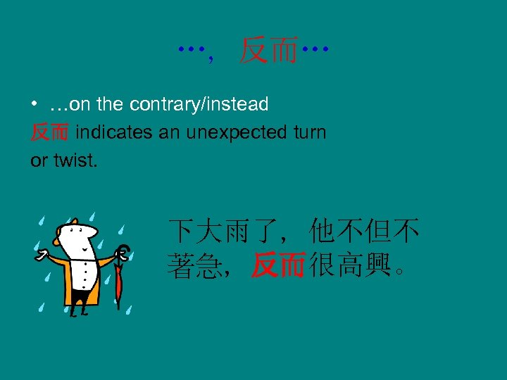 …, 反而… • …on the contrary/instead 反而 indicates an unexpected turn or twist. 下大雨了,