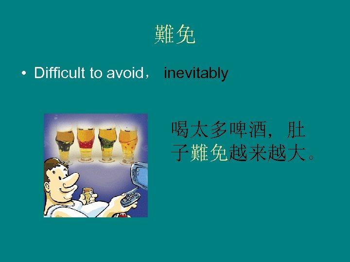 難免 • Difficult to avoid, inevitably 喝太多啤酒, 肚 子難免越来越大。