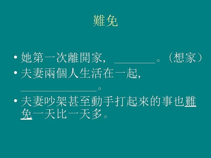 難免 • 她第一次離開家, _______。(想家) • 夫妻兩個人生活在一起, _______。 • 夫妻吵架甚至動手打起來的事也難 免一天比一天多。
