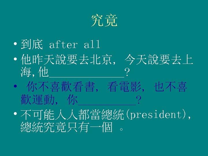 究竟 • 到底 after all • 他昨天說要去北京, 今天說要去上 海, 他_______? • 你不喜歡看書, 看電影, 也不喜