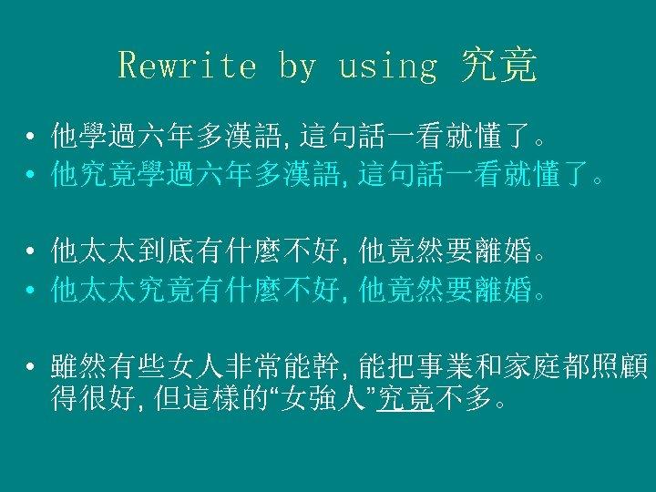 Rewrite by using 究竟 • 他學過六年多漢語, 這句話一看就懂了。 • 他究竟學過六年多漢語, 這句話一看就懂了。 • 他太太到底有什麼不好, 他竟然要離婚。 •