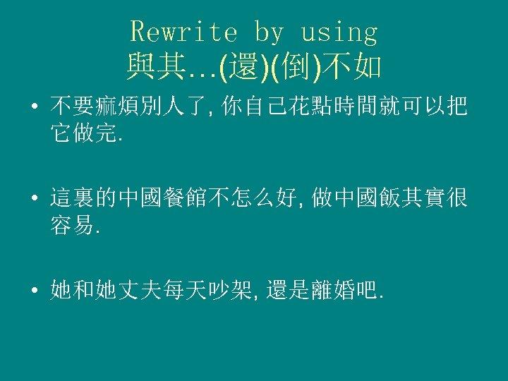 Rewrite by using 與其…(還)(倒)不如 • 不要痲煩別人了, 你自己花點時間就可以把 它做完. • 這裏的中國餐館不怎么好, 做中國飯其實很 容易. • 她和她丈夫每天吵架,