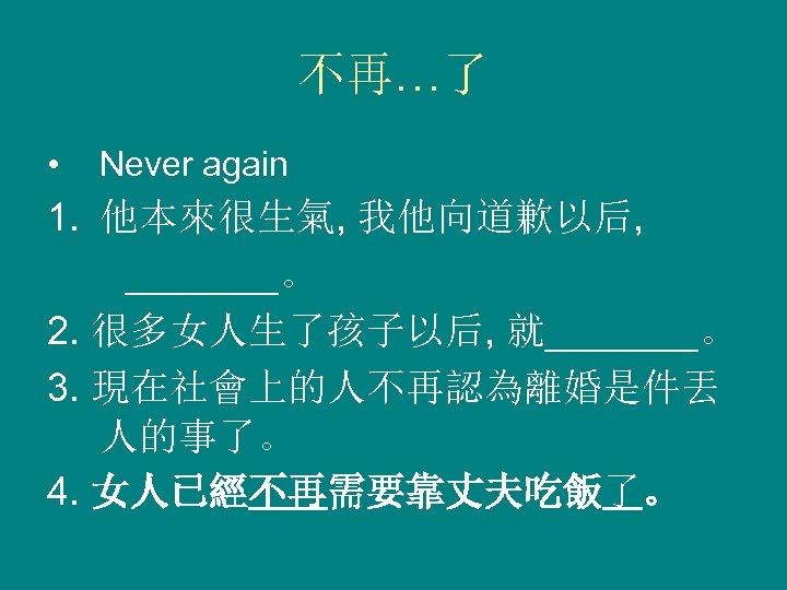 不再…了 • Never again 1. 他本來很生氣, 我他向道歉以后, _______。 2. 很多女人生了孩子以后, 就_______。 3. 現在社會上的人不再認為離婚是件丟 人的事了。