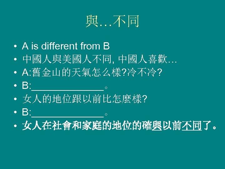 與…不同 • • A is different from B 中國人與美國人不同, 中國人喜歡… A: 舊金山的天氣怎么樣? 冷不冷? B:
