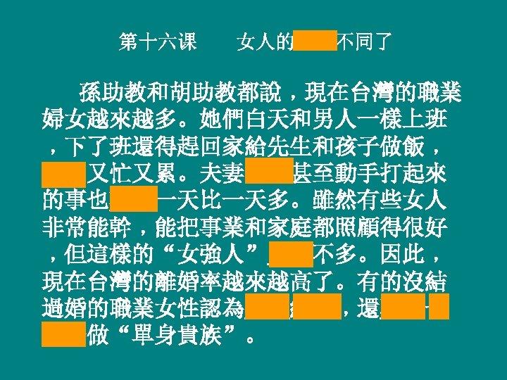 """第十六课 女人的地位不同了 孫助教和胡助教都說﹐現在台灣的職業 婦女越來越多。她們白天和男人一樣上班 ﹐下了班還得趕回家給先生和孩子做飯﹐ 整天又忙又累。夫妻吵架甚至動手打起來 的事也難免一天比一天多。雖然有些女人 非常能幹﹐能把事業和家庭都照顧得很好 ﹐但這樣的""""女強人""""究竟不多。因此﹐ 現在台灣的離婚率越來越高了。有的沒結 過婚的職業女性認為與其結婚﹐還不如一 輩子做""""單身貴族""""。"""