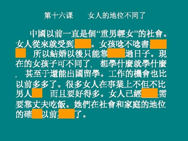 """第十六课 女人的地位不同了 中國以前一直是個""""重男輕女""""的社會。 女人從來就受到歧視。女孩唸不唸書無所 謂﹐ 所以結婚以後只能靠丈夫過日子。現 在的女孩子可不同了﹐ 想學什麼就學什麼 ﹐ 甚至于還能出國留學。 作的機會也比 以前多多了。很多女人在事業上不但不比 男人差﹐ 而且要好得多。女人已經不再需"""
