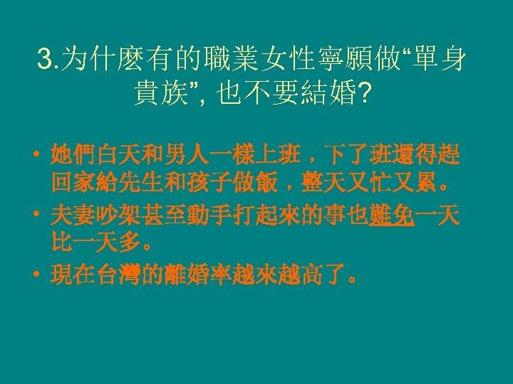 """3. 为什麽有的職業女性寧願做""""單身 貴族"""", 也不要結婚? • 她們白天和男人一樣上班﹐下了班還得趕 回家給先生和孩子做飯﹐整天又忙又累。 • 夫妻吵架甚至動手打起來的事也難免一天 比一天多。 • 現在台灣的離婚率越來越高了。"""