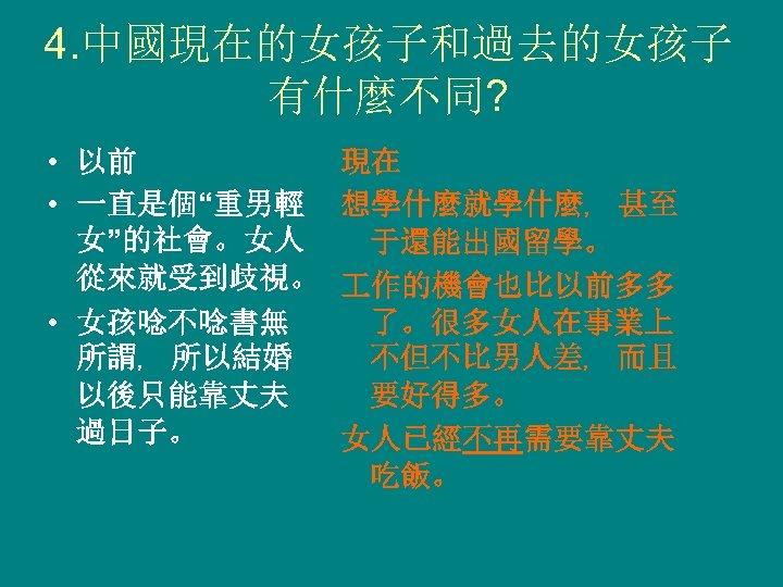 """4. 中國現在的女孩子和過去的女孩子 有什麼不同? • 以前 • 一直是個""""重男輕 女""""的社會。女人 從來就受到歧視。 • 女孩唸不唸書無 所謂﹐ 所以結婚 以後只能靠丈夫"""